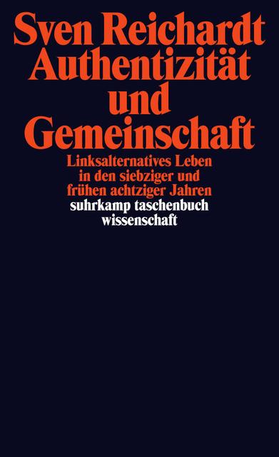 """Sven Reichardt """"Authentizität und Gemeinschaft. Linksalternatives Leben in den siebziger und frühen achtziger Jahren"""""""