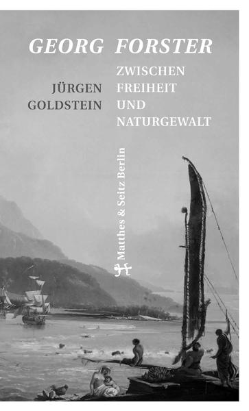 """Jürgen Goldstein """"Georg Forster. Zwischen Freiheit und Naturgewalt"""""""