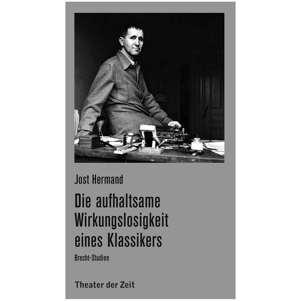 """Jost Hermand """"Die aufhaltsame Wirkungslosigkeit eines Klassikers. Brecht-Studien"""""""