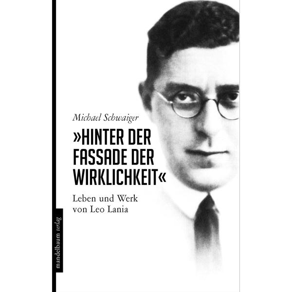 """Michael Schwaiger """"Hinter der Fassade der Wirklichkeit"""". Leben und Werk von Leo Lania"""